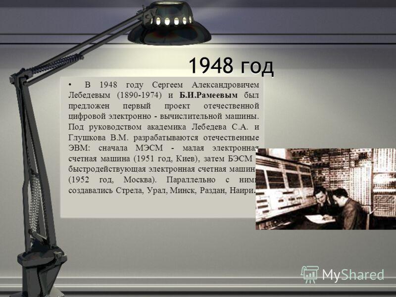 1948 год В 1948 году Сергеем Александровичем Лебедевым (1890-1974) и Б.И.Рамеевым был предложен первый проект отечественной цифровой электронно - вычислительной машины. Под руководством академика Лебедева С.А. и Глушкова В.М. разрабатываются отечеств