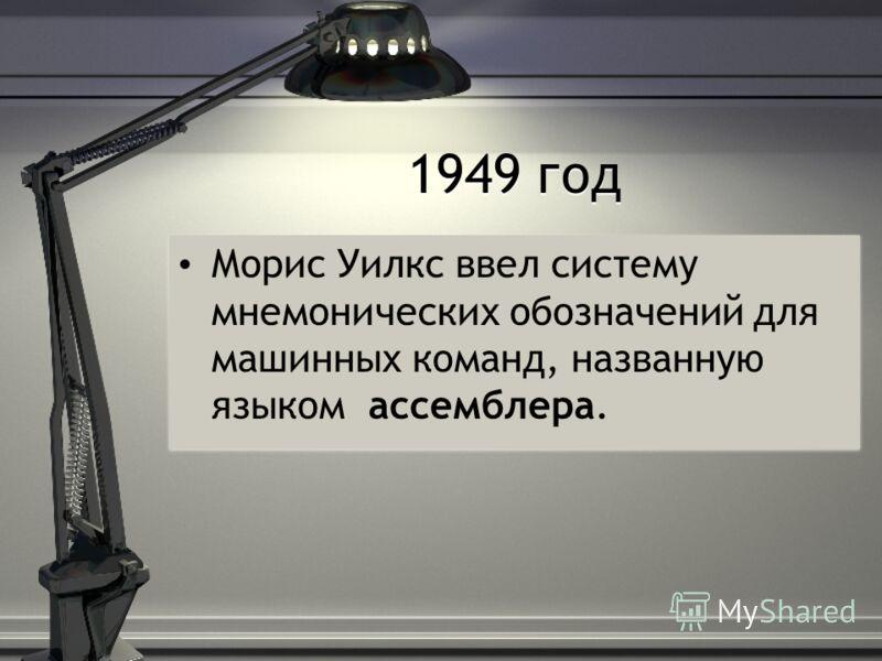 1949 год Морис Уилкс ввел систему мнемонических обозначений для машинных команд, названную языком ассемблера.