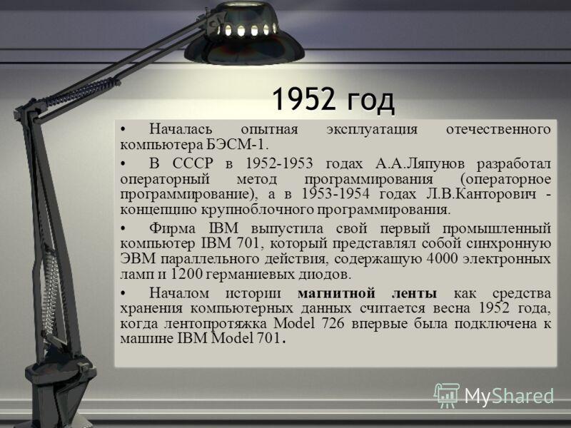 1952 год Началась опытная эксплуатация отечественного компьютера БЭСМ-1. В СССР в 1952-1953 годах А.А.Ляпунов разработал операторный метод программирования (операторное программирование), а в 1953-1954 годах Л.В.Канторович - концепцию крупноблочного