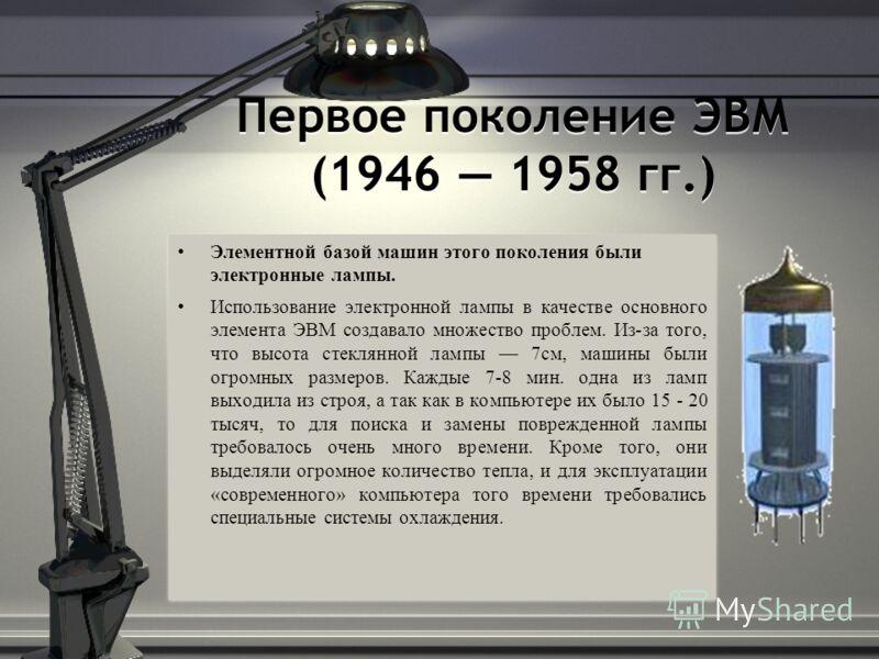Первое поколение ЭВМ (1946 1958 гг.) Элементной базой машин этого поколения были электронные лампы. Использование электронной лампы в качестве основного элемента ЭВМ создавало множество проблем. Из-за того, что высота стеклянной лампы 7см, машины был