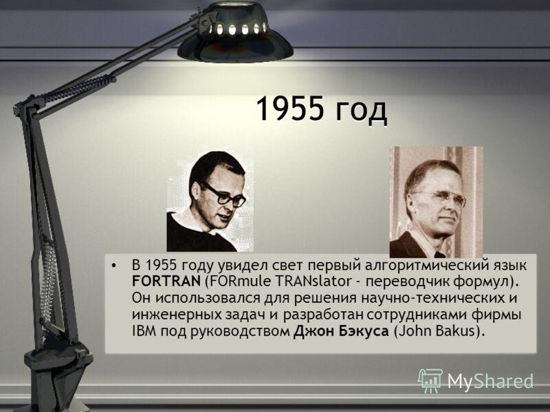 1955 год В 1955 году увидел свет первый алгоритмический язык FORTRAN (FORmule TRANslator - переводчик формул). Он использовался для решения научно-технических и инженерных задач и разработан сотрудниками фирмы IBM под руководством Джон Бэкуса (John B