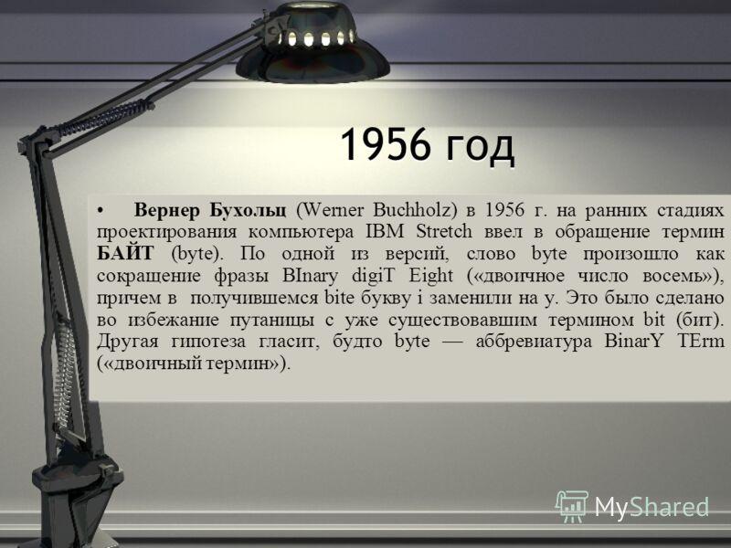 1956 год Вернер Бухольц (Werner Buchholz) в 1956 г. на ранних стадиях проектирования компьютера IBM Stretch ввел в обращение термин БАЙТ (byte). По одной из версий, слово byte произошло как сокращение фразы BInary digiT Eight («двоичное число восемь»