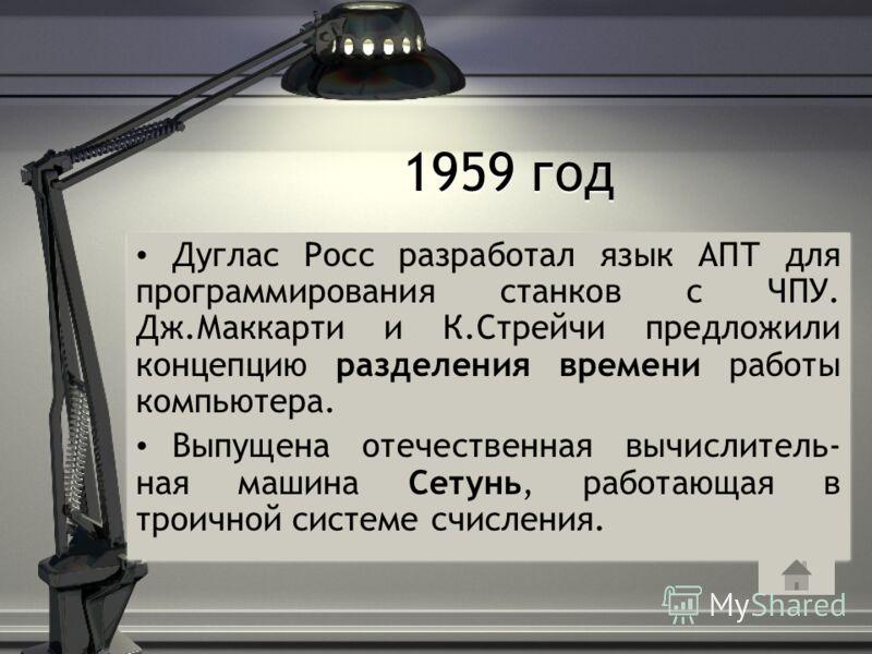 1959 год Дуглас Росс разработал язык АПТ для программирования станков с ЧПУ. Дж.Маккарти и К.Стрейчи предложили концепцию разделения времени работы компьютера. Выпущена отечественная вычислитель- ная машина Сетунь, работающая в троичной системе счисл