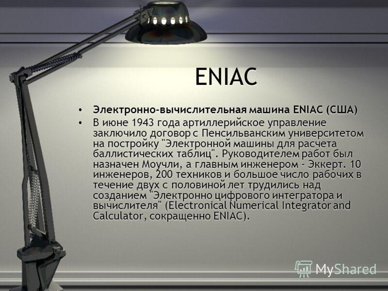 ENIAC Электронно-вычислительная машина ENIAC (США) В июне 1943 года артиллерийское управление заключило договор с Пенсильванским университетом на постройку