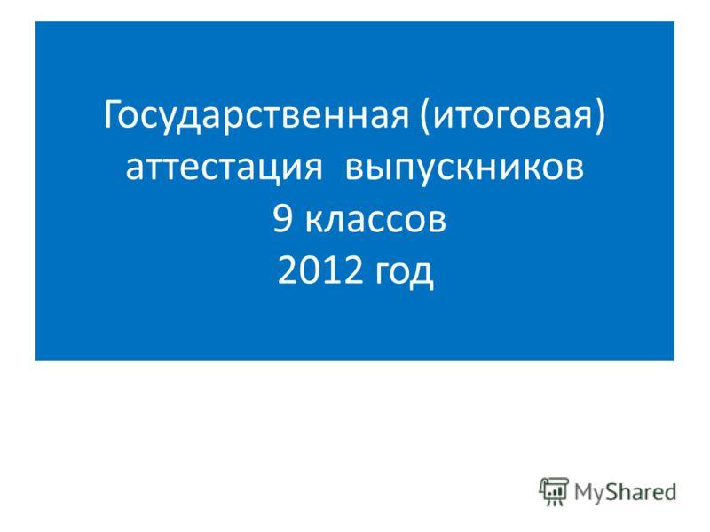 Государственная (итоговая) аттестация выпускников 9 классов 2012 год