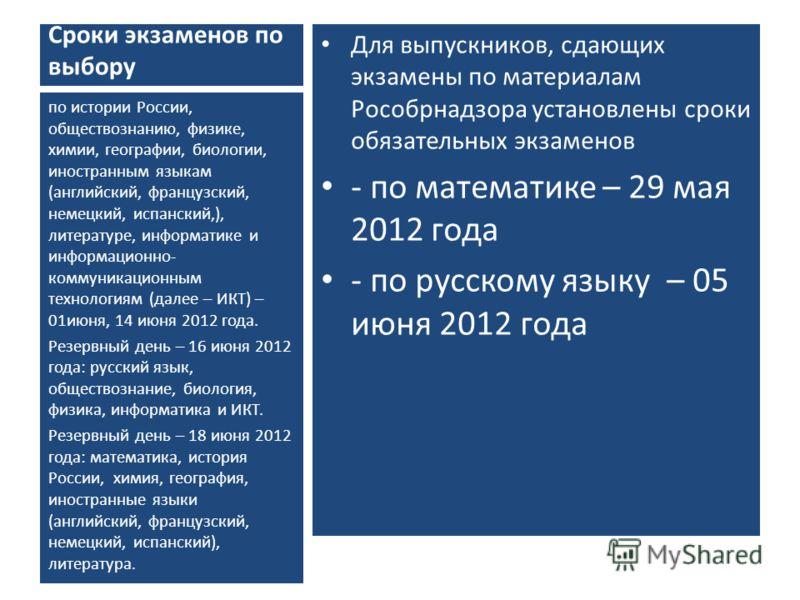 Сроки экзаменов по выбору Для выпускников, сдающих экзамены по материалам Рособрнадзора установлены сроки обязательных экзаменов - по математике – 29 мая 2012 года - по русскому языку – 05 июня 2012 года по истории России, обществознанию, физике, хим