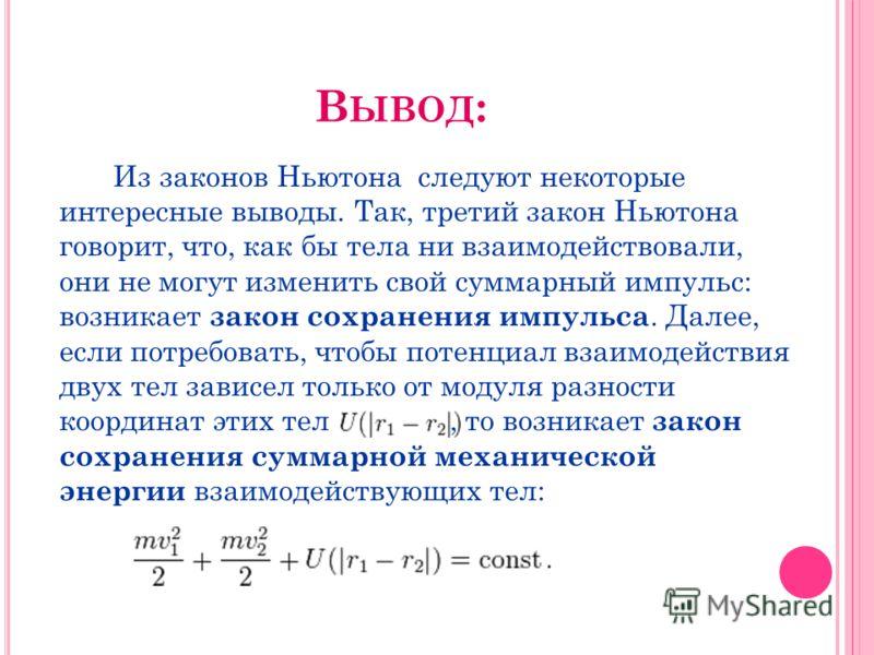 В ЫВОД : Из законов Ньютона следуют некоторые интересные выводы. Так, третий закон Ньютона говорит, что, как бы тела ни взаимодействовали, они не могут изменить свой суммарный импульс: возникает закон сохранения импульса. Далее, если потребовать, что