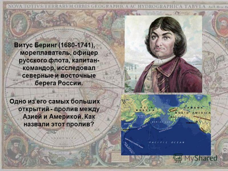 Витус Беринг (1680-1741), мореплаватель, офицер русского флота, капитан- командор, исследовал северные и восточные берега России. Одно из его самых больших открытий - пролив между Азией и Америкой. Как назвали этот пролив?