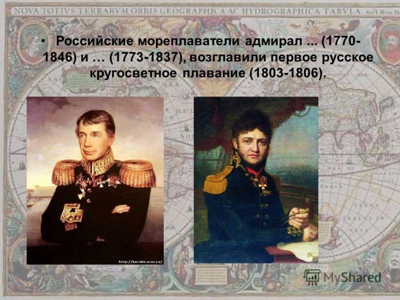 Российские мореплаватели адмирал... (1770- 1846) и … (1773-1837), возглавили первое русское кругосветное плавание (1803-1806).