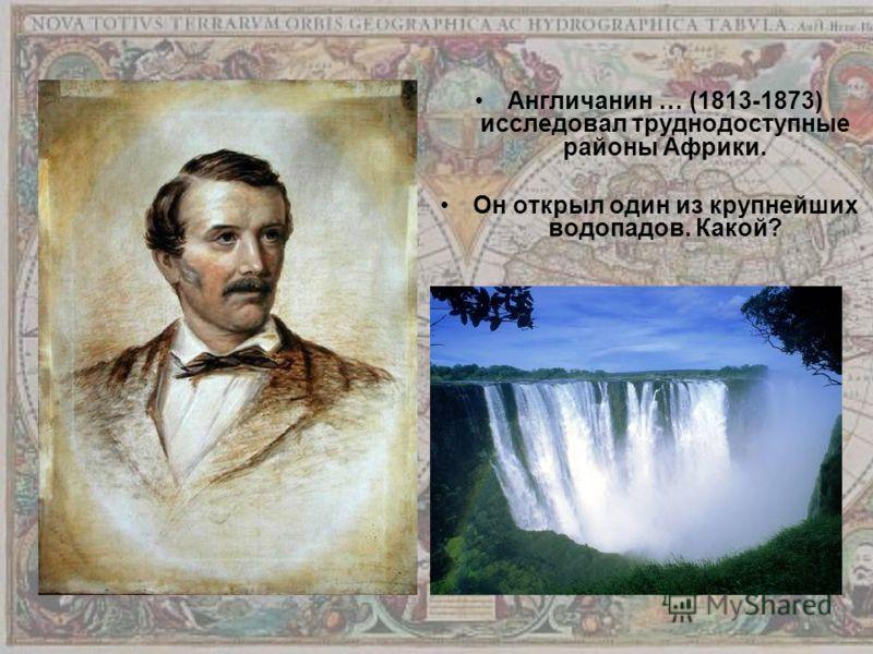 Англичанин … (1813-1873) исследовал труднодоступные районы Африки. Он открыл один из крупнейших водопадов. Какой?