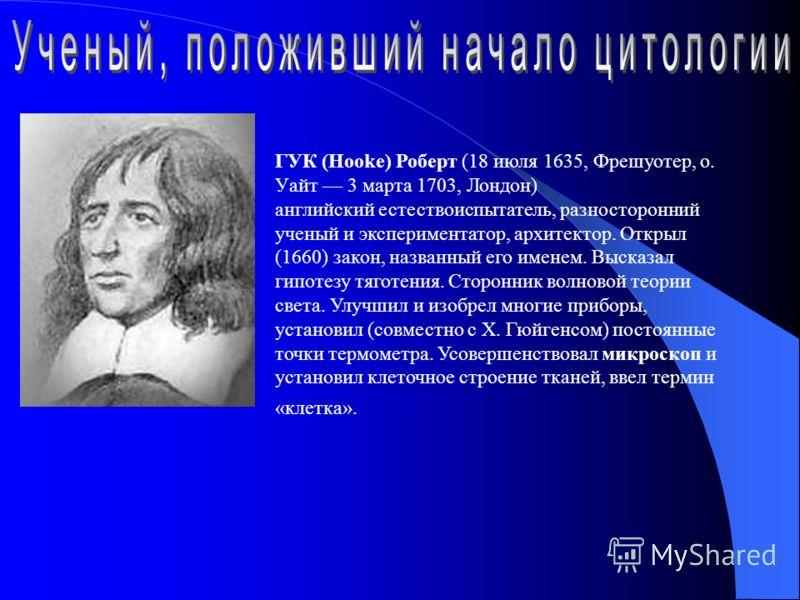 ГУК (Hooke) Роберт (18 июля 1635, Фрешуотер, о. Уайт 3 марта 1703, Лондон) английский естествоиспытатель, разносторонний ученый и экспериментатор, архитектор. Открыл (1660) закон, названный его именем. Высказал гипотезу тяготения. Сторонник волновой