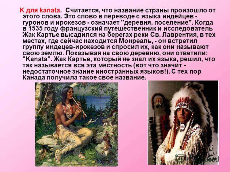 K для kanata. Считается, что название страны произошло от этого слова. Это слово в переводе с языка индейцев - гуронов и ирокезов - означает