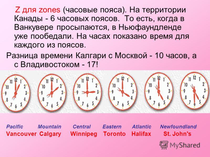 Z для zones (часовые пояса). На территории Канады - 6 часовых поясов. То есть, когда в Ванкувере просыпаются, в Ньюфаундленде уже пообедали. На часах показано время для каждого из поясов. Разница времени Калгари с Москвой - 10 часов, а с Владивостоко