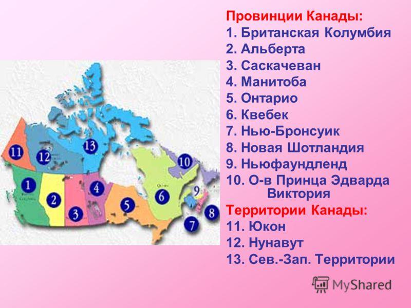 Провинции Канады: 1. Британская Колумбия 2. Альберта 3. Саскачеван 4. Манитоба 5. Онтарио 6. Квебек 7. Нью-Бронсуик 8. Новая Шотландия 9. Ньюфаундленд 10. О-в Принца Эдварда Виктория Территории Канады: 11. Юкон 12. Нунавут 13. Сев.-Зап. Территории