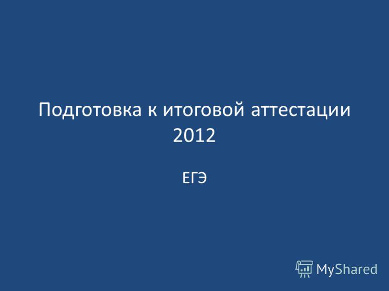 Подготовка к итоговой аттестации 2012 ЕГЭ