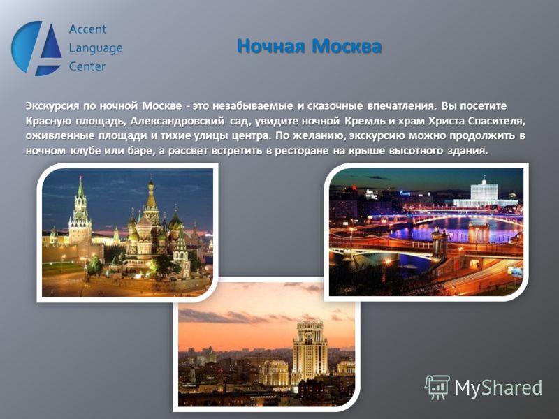 Ночная Москва Экскурсия по ночной Москве - это незабываемые и сказочные впечатления. Вы посетите Красную площадь, Александровский сад, увидите ночной Кремль и храм Христа Спасителя, оживленные площади и тихие улицы центра. По желанию, экскурсию можно