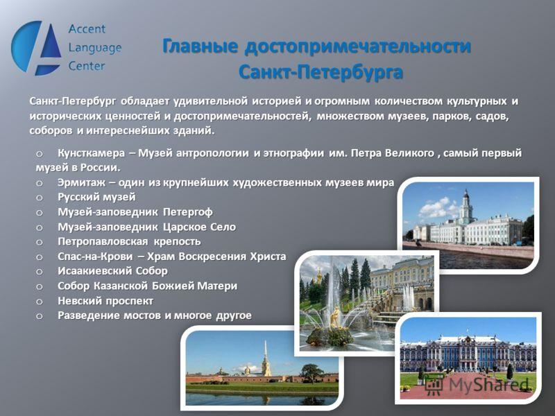 Главные достопримечательности Санкт-Петербурга Санкт-Петербург обладает удивительной историей и огромным количеством культурных и исторических ценностей и достопримечательностей, множеством музеев, парков, садов, соборов и интереснейших зданий. o Кун