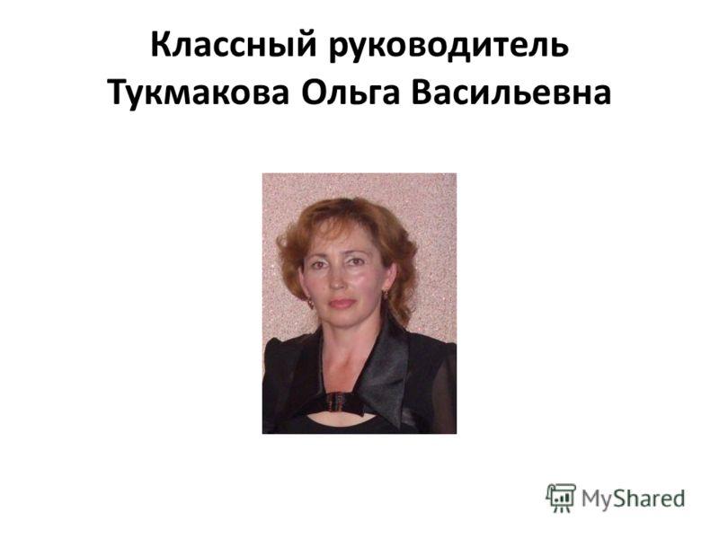 Классный руководитель Тукмакова Ольга Васильевна