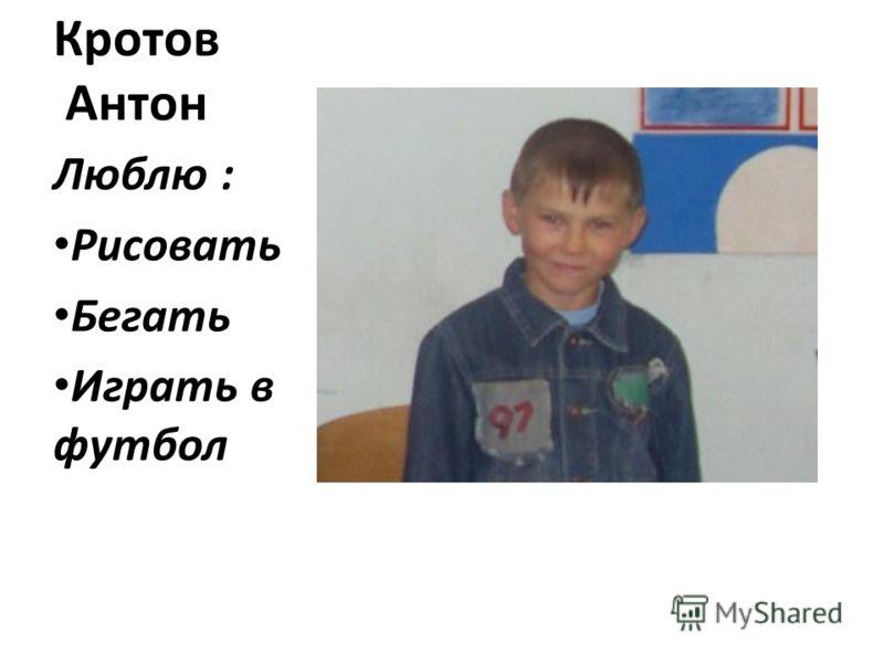 Кротов Антон Люблю : Рисовать Бегать Играть в футбол