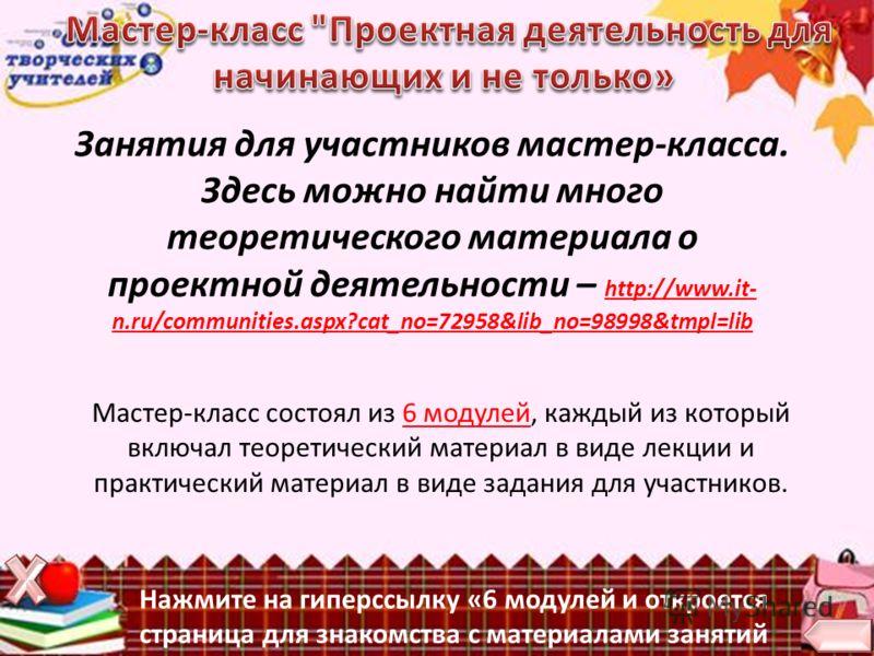 Занятия для участников мастер-класса. Здесь можно найти много теоретического материала о проектной деятельности – http://www.it- n.ru/communities.aspx?cat_no=72958&lib_no=98998&tmpl=lib http://www.it- n.ru/communities.aspx?cat_no=72958&lib_no=98998&t