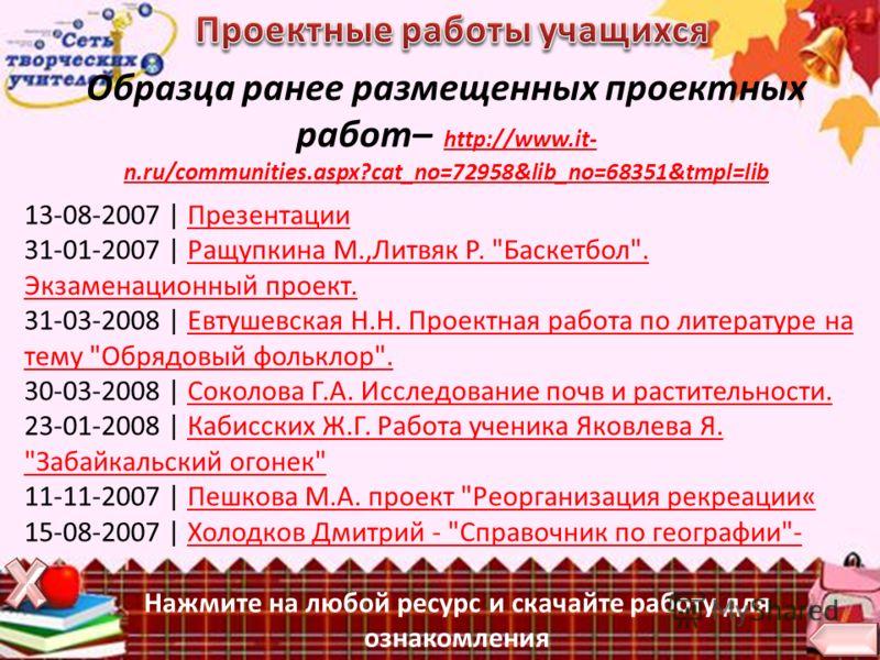 Нажмите на любой ресурс и скачайте работу для ознакомления Образца ранее размещенных проектных работ– http://www.it- n.ru/communities.aspx?cat_no=72958&lib_no=68351&tmpl=libhttp://www.it- n.ru/communities.aspx?cat_no=72958&lib_no=68351&tmpl=lib 13-08