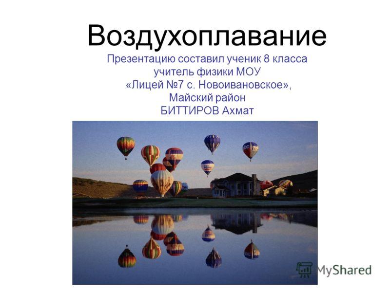 Воздухоплавание Презентацию составил ученик 8 класса учитель физики МОУ «Лицей 7 с. Новоивановское», Майский район БИТТИРОВ Ахмат