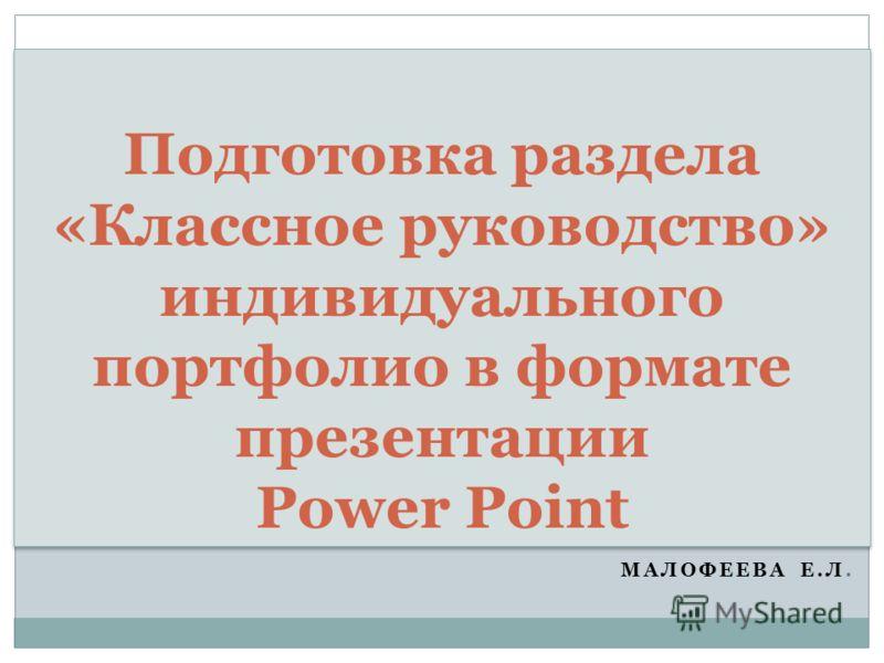 МАЛОФЕЕВА Е.Л. Подготовка раздела «Классное руководство» индивидуального портфолио в формате презентации Power Point
