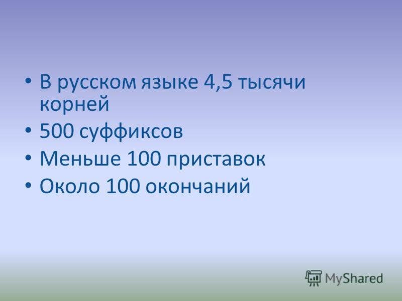 В русском языке 4,5 тысячи корней 500 суффиксов Меньше 100 приставок Около 100 окончаний