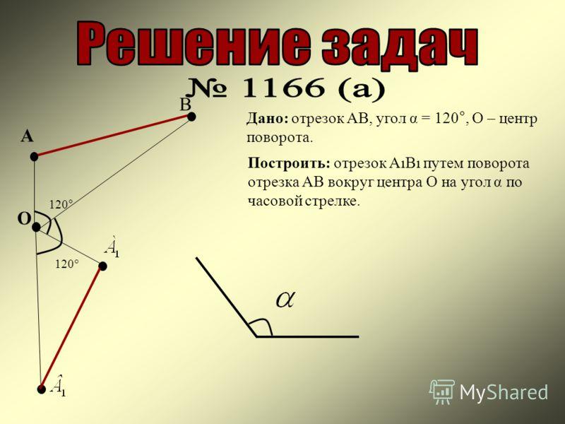 А В Дано: отрезок АВ, угол α = 120°, О – центр поворота. Построить: отрезок АВ путем поворота отрезка АВ вокруг центра О на угол α по часовой стрелке. О 120°