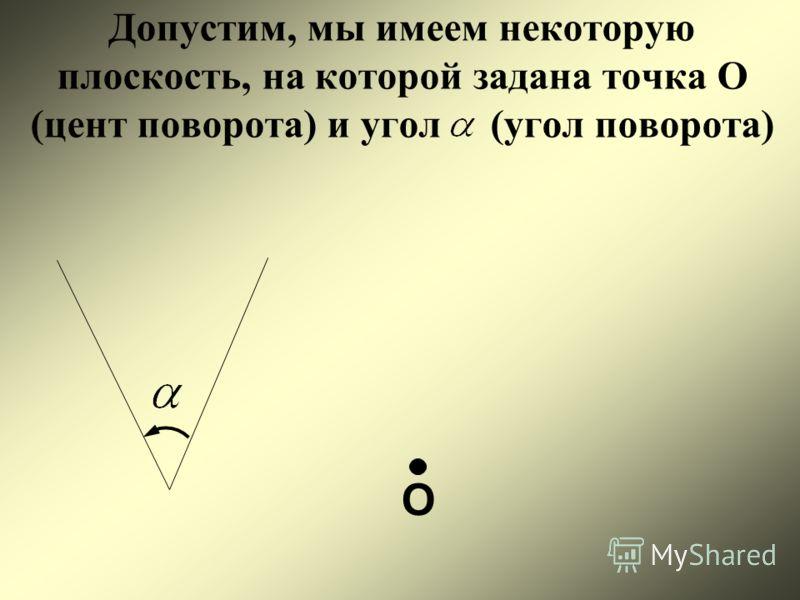 Допустим, мы имеем некоторую плоскость, на которой задана точка О (цент поворота) и угол (угол поворота) О