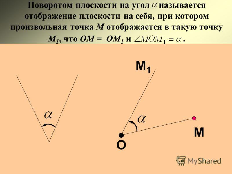 Поворотом плоскости на угол называется отображение плоскости на себя, при котором произвольная точка М отображается в такую точку М 1, что ОМ = ОМ 1 и. О М М1М1