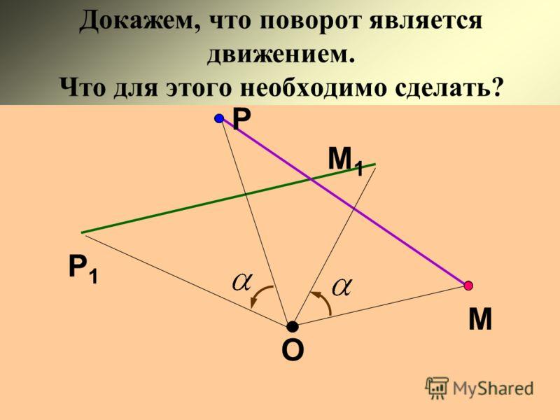 Докажем, что поворот является движением. Что для этого необходимо сделать? О М М1М1 Р Р1Р1