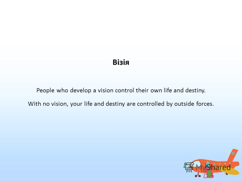 Візія People who develop a vision control their own life and destiny. With no vision, your life and destiny are controlled by outside forces.