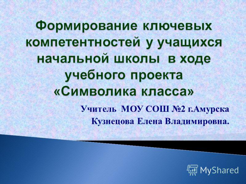 Учитель МОУ СОШ 2 г.Амурска Кузнецова Елена Владимировна.