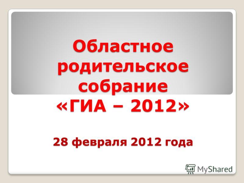 Областное родительское собрание «ГИА – 2012» 28 февраля 2012 года