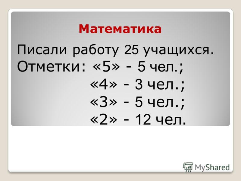 Математика Писали работу 25 учащихся. Отметки: «5» - 5 чел. ; «4» - 3 чел.; «3» - 5 чел.; «2» - 12 че л.