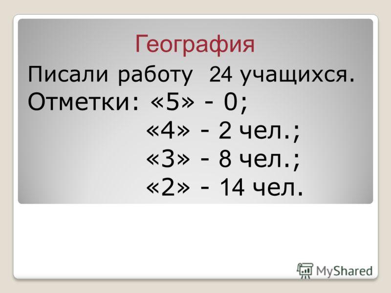 География Писали работу 24 учащихся. Отметки: «5» - 0; «4» - 2 чел.; «3» - 8 чел.; «2» - 14 чел.