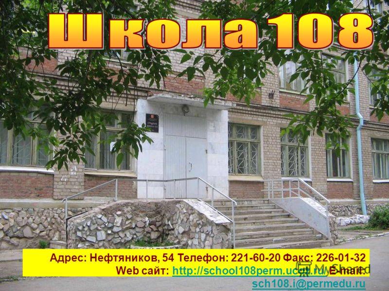 Адрес: Нефтяников, 54 Телефон: 221-60-20 Факс: 226-01-32 Web сайт: http://school108perm.ucoz.ru/ E-mail: sch108.i@permedu.ruhttp://school108perm.ucoz.ru/ sch108.i@permedu.ru