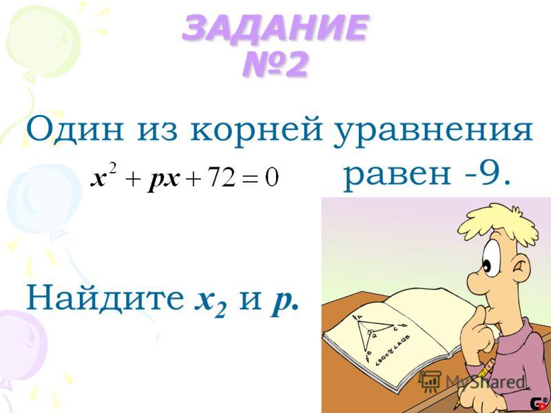 ЗАДАНИЕ 2 Один из корней уравнения равен -9. Найдите х 2 и р.