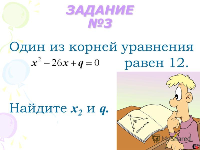 ЗАДАНИЕ 3 Один из корней уравнения равен 12. Найдите х 2 и q.