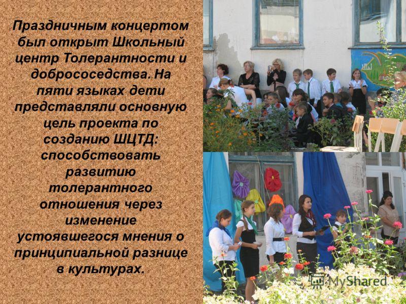 Праздничным концертом был открыт Школьный центр Толерантности и добрососедства. На пяти языках дети представляли основную цель проекта по созданию ШЦТД: способствовать развитию толерантного отношения через изменение устоявшегося мнения о принципиальн