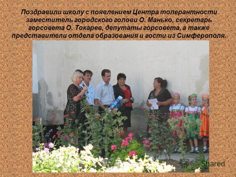 Поздравили школу с появлением Центра толерантности заместитель городского голови О. Манько, секретарь горсовета О. Токарев, депутаты горсовета, а также представители отдела образования и гости из Симферополя.