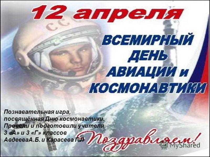 Познавательная игра, посвящённая Дню космонавтики. Провели и подготовили учителя 3 «А» и 3 «Г» классов АвдееваА.Б. и Карасева Г.Л