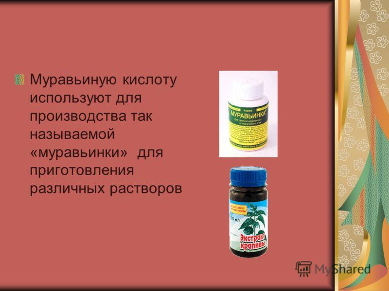 Муравьиную кислоту используют для производства так называемой «муравьинки» для приготовления различных растворов