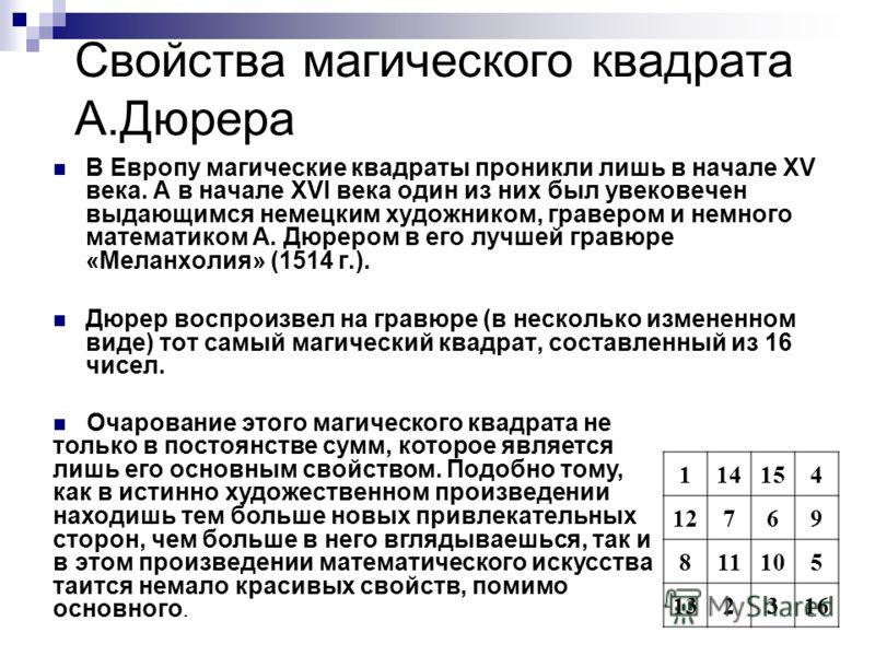Свойства магического квадрата А.Дюрера В Европу магические квадраты проникли лишь в начале XV века. A в начале XVI века один из них был увековечен выдающимся немецким художником, гравером и немного математиком А. Дюрером в его лучшей гравюре «Меланхо