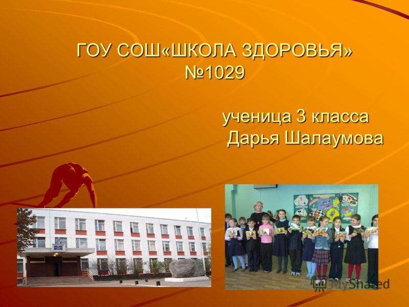 ГОУ СОШ«ШКОЛА ЗДОРОВЬЯ» 1029 ученица 3 класса Дарья Шалаумова
