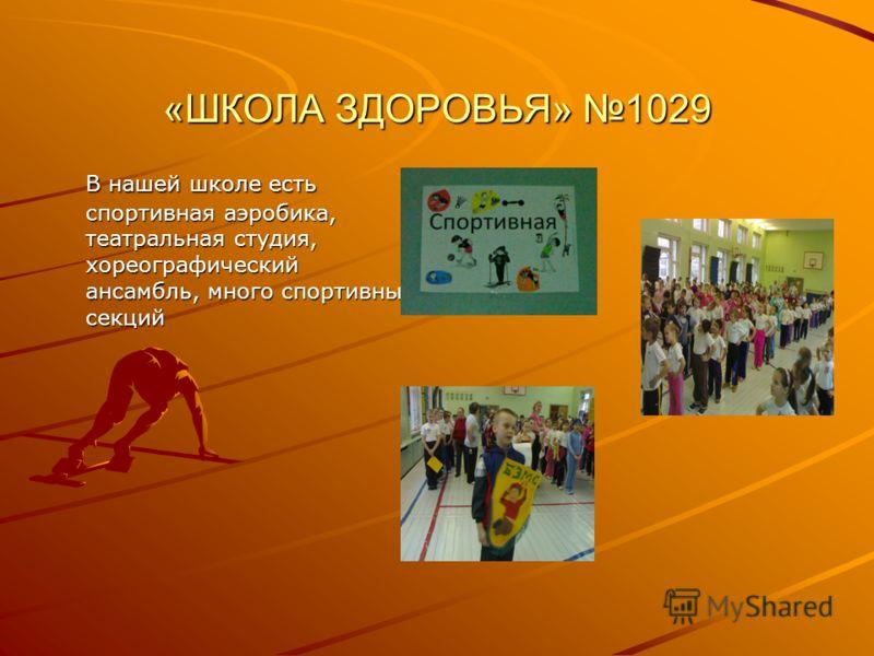 «ШКОЛА ЗДОРОВЬЯ» 1029 В нашей школе есть спортивная аэробика, театральная студия, хореографический ансамбль, много спортивных секций