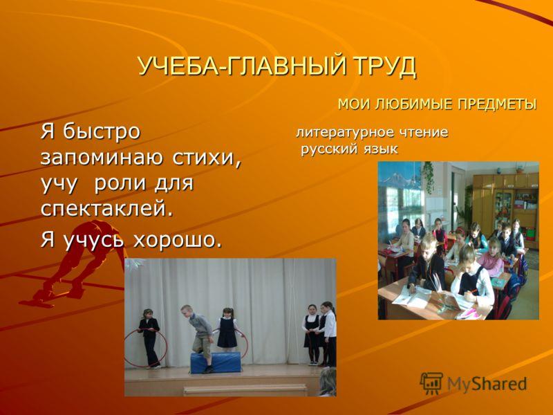 УЧЕБА-ГЛАВНЫЙ ТРУД Я быстро запоминаю стихи, учу роли для спектаклей. Я учусь хорошо. МОИ ЛЮБИМЫЕ ПРЕДМЕТЫ литературное чтение русский язык русский язык