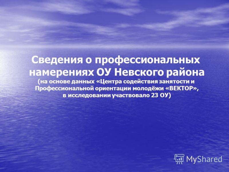 Сведения о профессиональных намерениях ОУ Невского района (на основе данных «Центра содействия занятости и Профессиональной ориентации молодёжи «ВЕКТОР», в исследовании участвовало 23 ОУ)