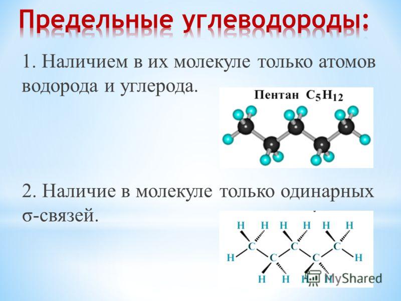 1. Наличием в их молекуле только атомов водорода и углерода. 2. Наличие в молекуле только одинарных σ-связей.